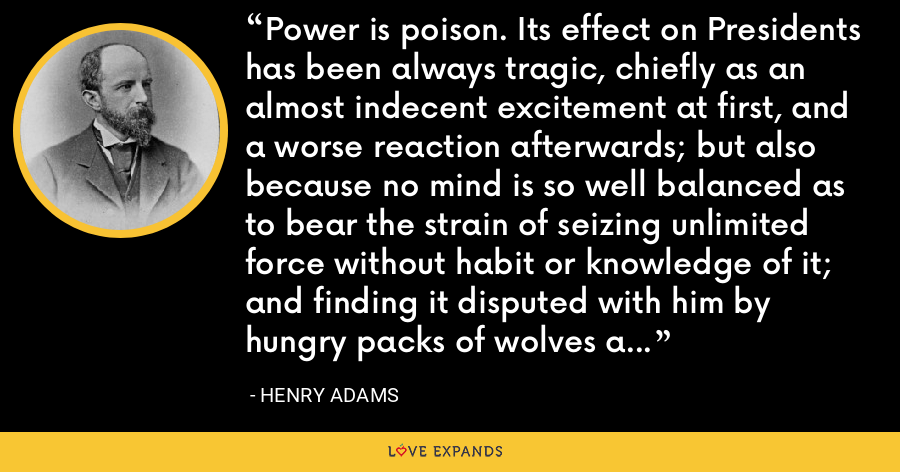 Power is poison. Its effect on Presidents has been always tragic, chiefly as an almost indecent excitement at first, and a worse reaction afterwards; but also because no mind is so well balanced as to bear the strain of seizing unlimited force without habit or knowledge of it; and finding it disputed with him by hungry packs of wolves and hounds whose lives depend on snatching the carion. - Henry Adams