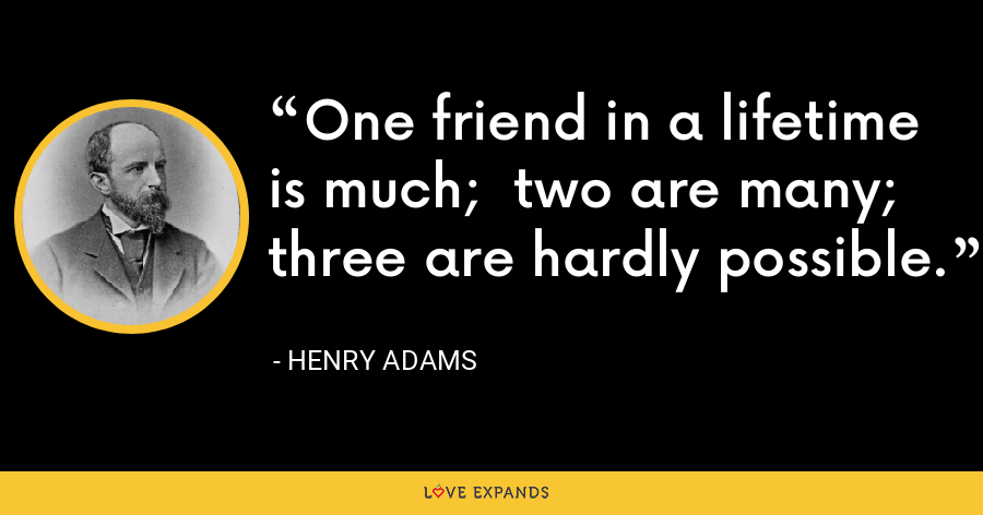 One friend in a lifetime is much; two are many; three are hardly possible. - Henry Adams