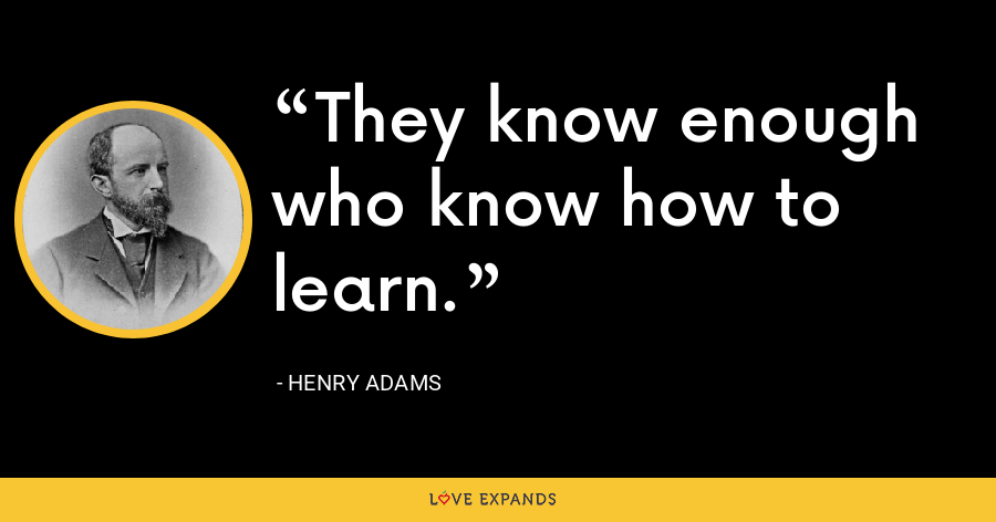 They know enough who know how to learn. - Henry Adams