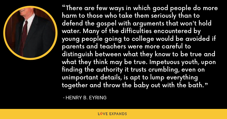 There are few ways in which good people do more harm to those who take them seriously than to defend the gospel with arguments that won't hold water. Many of the difficulties encountered by young people going to college would be avoided if parents and teachers were more careful to distinguish between what they know to be true and what they think may be true. Impetuous youth, upon finding the authority it trusts crumbling, even on unimportant details, is apt to lump everything together and throw the baby out with the bath. - Henry B. Eyring