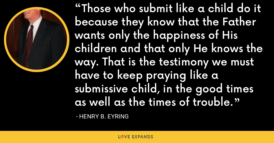 Those who submit like a child do it because they know that the Father wants only the happiness of His children and that only He knows the way. That is the testimony we must have to keep praying like a submissive child, in the good times as well as the times of trouble. - Henry B. Eyring