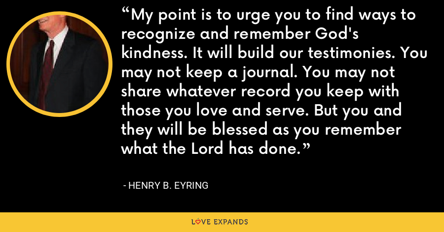 My point is to urge you to find ways to recognize and remember God's kindness. It will build our testimonies. You may not keep a journal. You may not share whatever record you keep with those you love and serve. But you and they will be blessed as you remember what the Lord has done. - Henry B. Eyring