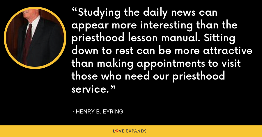 Studying the daily news can appear more interesting than the priesthood lesson manual. Sitting down to rest can be more attractive than making appointments to visit those who need our priesthood service. - Henry B. Eyring