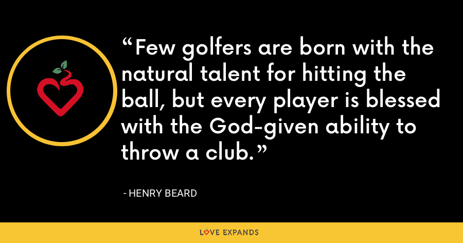 Few golfers are born with the natural talent for hitting the ball, but every player is blessed with the God-given ability to throw a club. - Henry Beard