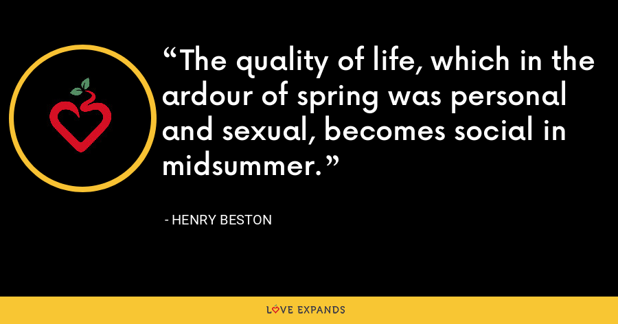 The quality of life, which in the ardour of spring was personal and sexual, becomes social in midsummer. - Henry Beston