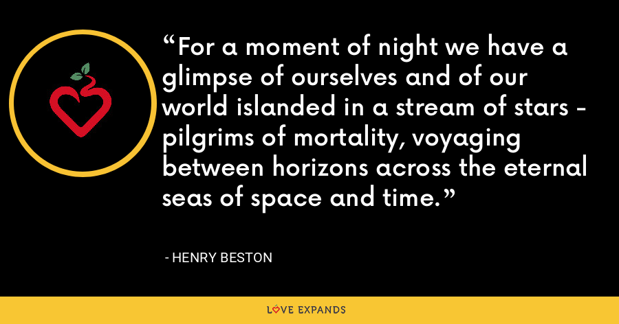 For a moment of night we have a glimpse of ourselves and of our world islanded in a stream of stars - pilgrims of mortality, voyaging between horizons across the eternal seas of space and time. - Henry Beston