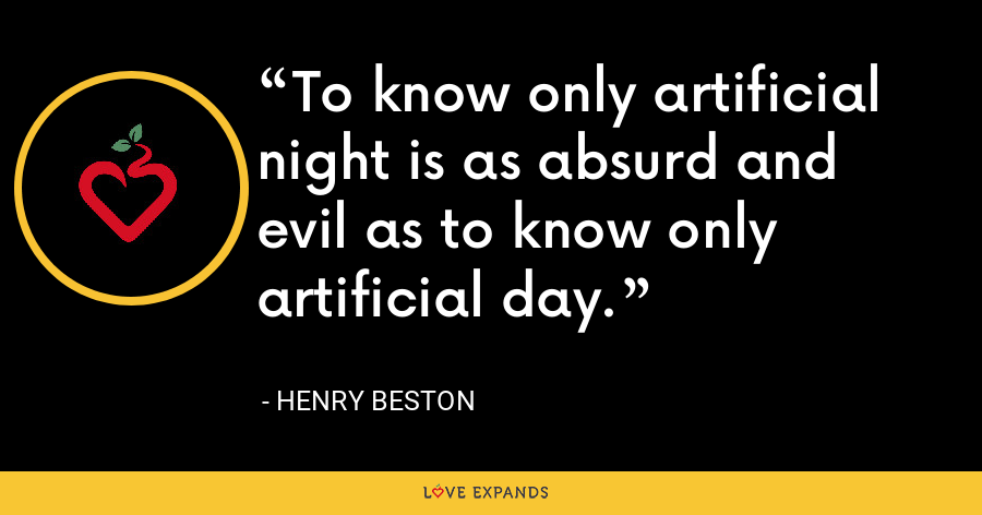 To know only artificial night is as absurd and evil as to know only artificial day. - Henry Beston