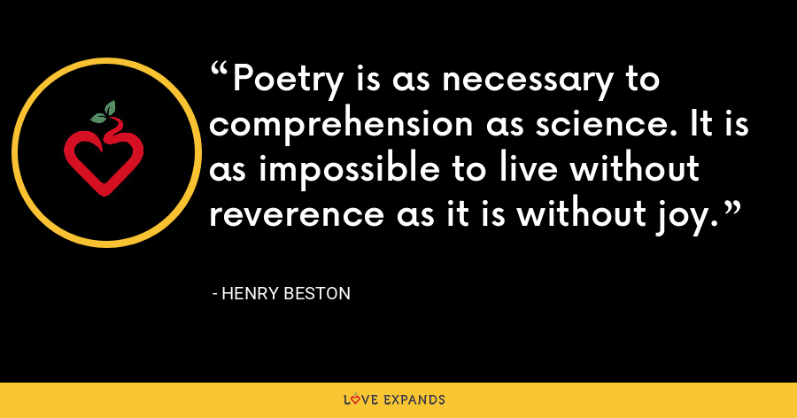 Poetry is as necessary to comprehension as science. It is as impossible to live without reverence as it is without joy. - Henry Beston