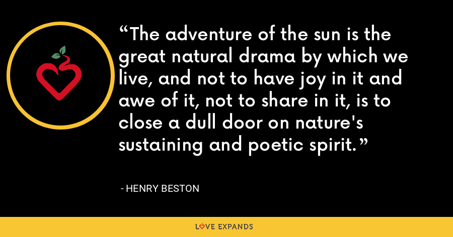 The adventure of the sun is the great natural drama by which we live, and not to have joy in it and awe of it, not to share in it, is to close a dull door on nature's sustaining and poetic spirit. - Henry Beston