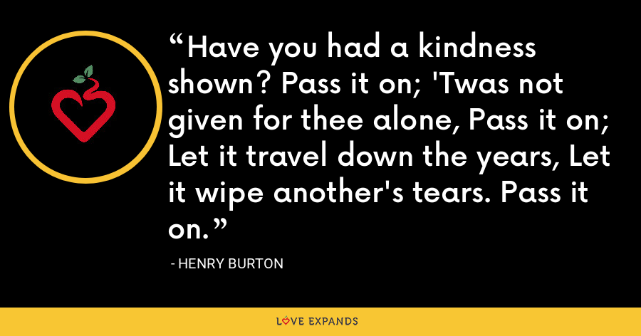 Have you had a kindness shown? Pass it on; 'Twas not given for thee alone, Pass it on; Let it travel down the years, Let it wipe another's tears. Pass it on. - Henry Burton