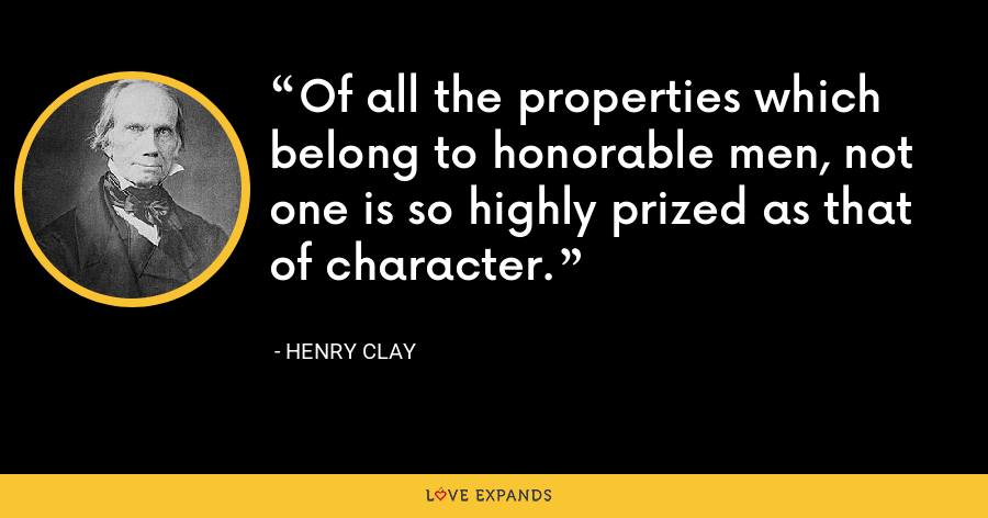 Of all the properties which belong to honorable men, not one is so highly prized as that of character. - Henry Clay