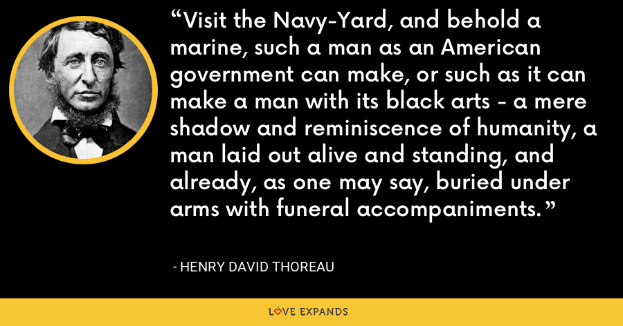Visit the Navy-Yard, and behold a marine, such a man as an American government can make, or such as it can make a man with its black arts - a mere shadow and reminiscence of humanity, a man laid out alive and standing, and already, as one may say, buried under arms with funeral accompaniments. - Henry David Thoreau