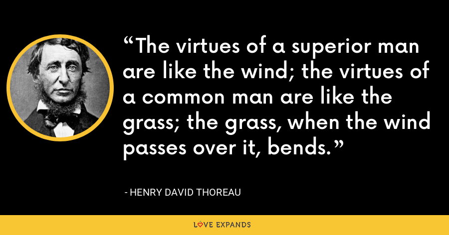 The virtues of a superior man are like the wind; the virtues of a common man are like the grass; the grass, when the wind passes over it, bends. - Henry David Thoreau