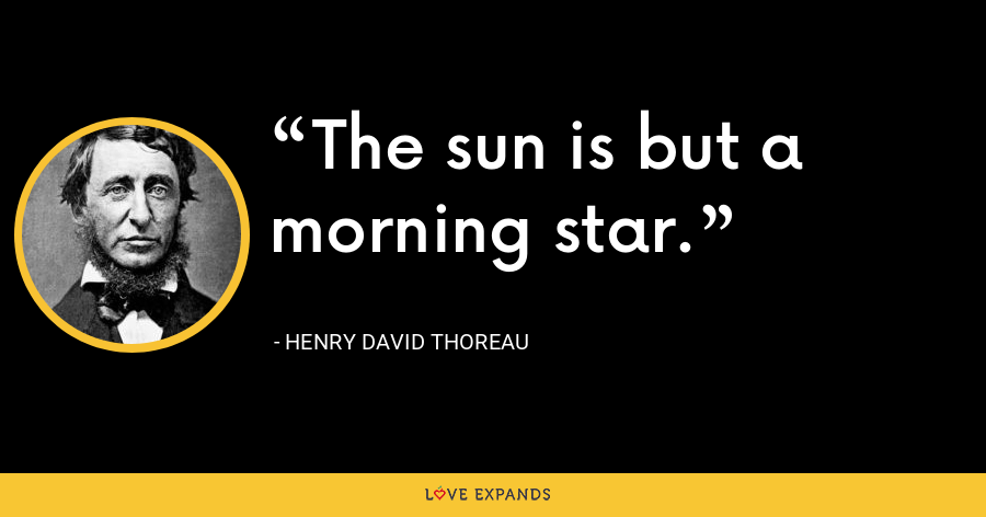 The sun is but a morning star. - Henry David Thoreau