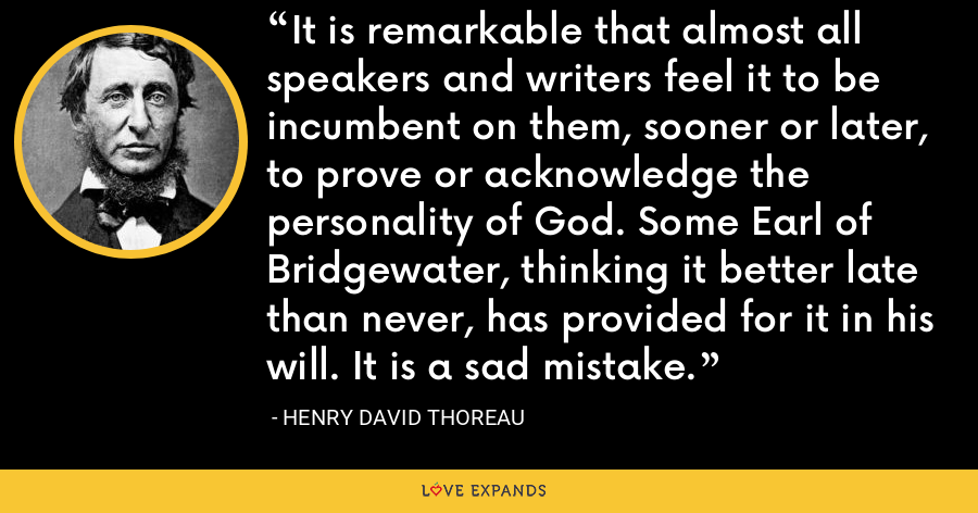 It is remarkable that almost all speakers and writers feel it to be incumbent on them, sooner or later, to prove or acknowledge the personality of God. Some Earl of Bridgewater, thinking it better late than never, has provided for it in his will. It is a sad mistake. - Henry David Thoreau