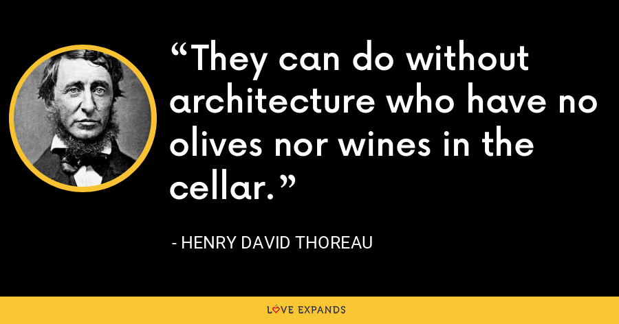 They can do without architecture who have no olives nor wines in the cellar. - Henry David Thoreau