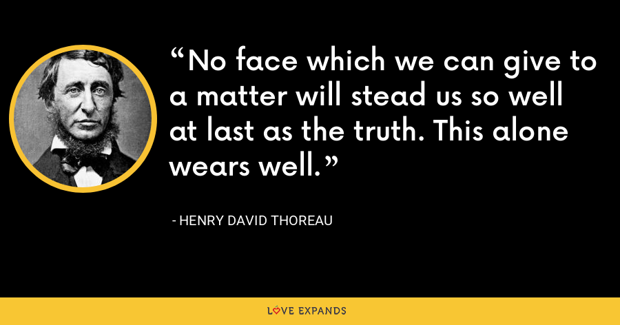 No face which we can give to a matter will stead us so well at last as the truth. This alone wears well. - Henry David Thoreau