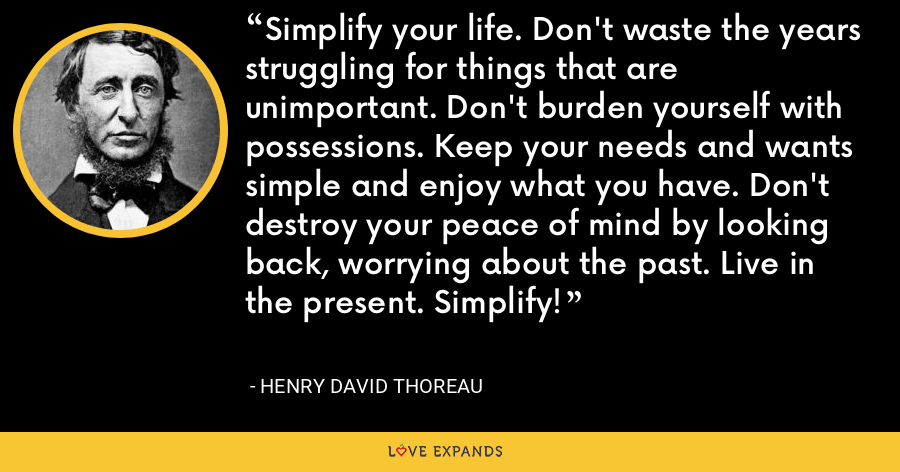 Simplify your life. Don't waste the years struggling for things that are unimportant. Don't burden yourself with possessions. Keep your needs and wants simple and enjoy what you have. Don't destroy your peace of mind by looking back, worrying about the past. Live in the present. Simplify! - Henry David Thoreau