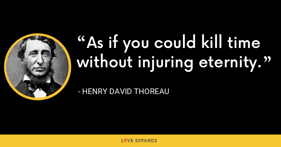 As if you could kill time without injuring eternity. - Henry David Thoreau