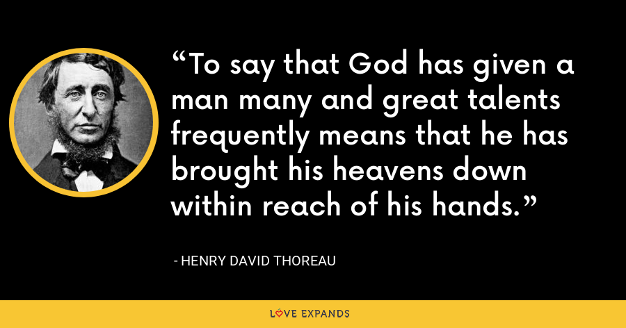 To say that God has given a man many and great talents frequently means that he has brought his heavens down within reach of his hands. - Henry David Thoreau
