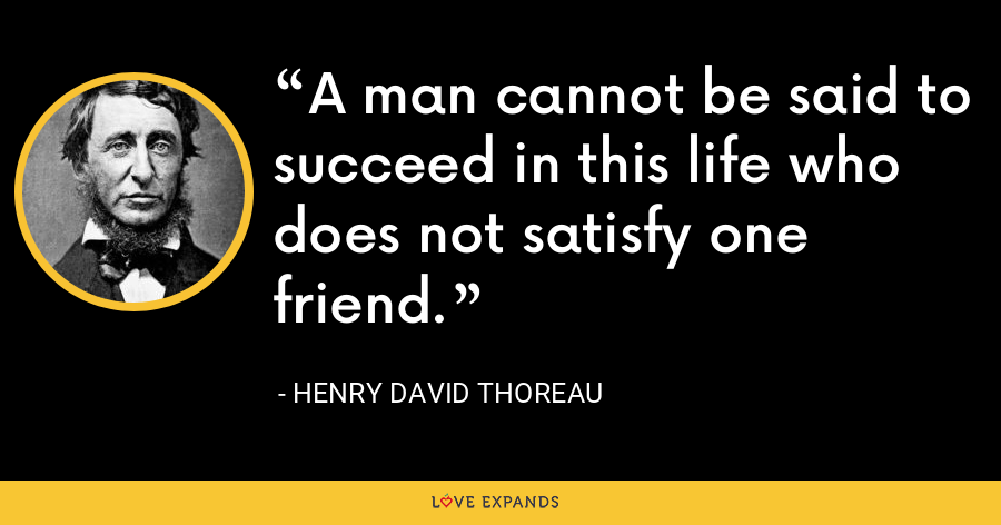 A man cannot be said to succeed in this life who does not satisfy one friend. - Henry David Thoreau