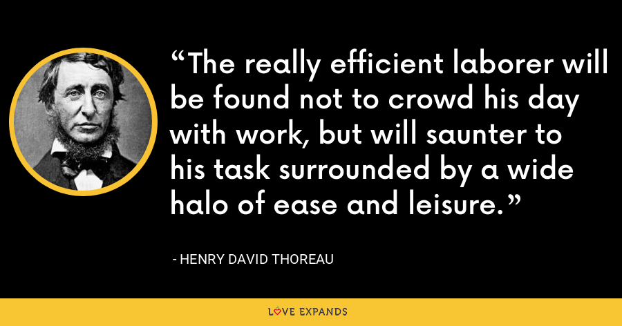 The really efficient laborer will be found not to crowd his day with work, but will saunter to his task surrounded by a wide halo of ease and leisure. - Henry David Thoreau