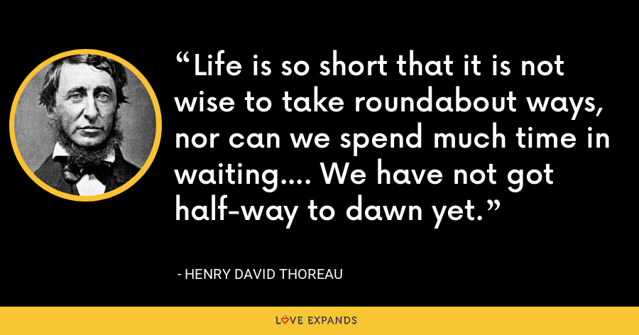 Life is so short that it is not wise to take roundabout ways, nor can we spend much time in waiting.... We have not got half-way to dawn yet. - Henry David Thoreau