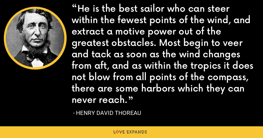 He is the best sailor who can steer within the fewest points of the wind, and extract a motive power out of the greatest obstacles. Most begin to veer and tack as soon as the wind changes from aft, and as within the tropics it does not blow from all points of the compass, there are some harbors which they can never reach. - Henry David Thoreau