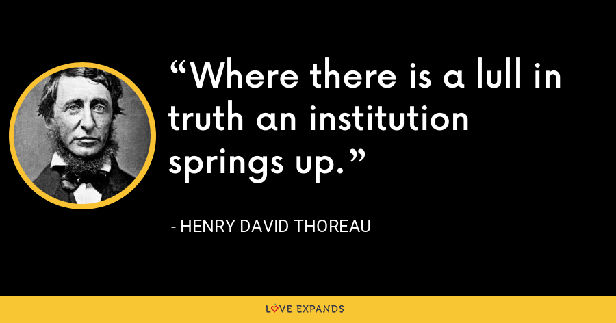 Where there is a lull in truth an institution springs up. - Henry David Thoreau