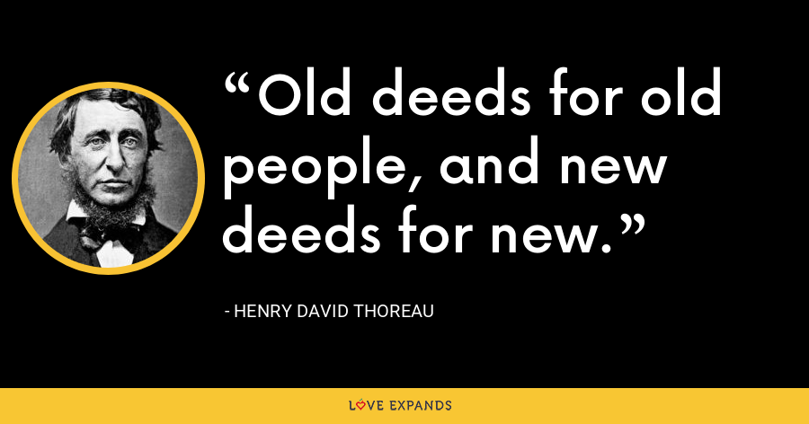 Old deeds for old people, and new deeds for new. - Henry David Thoreau