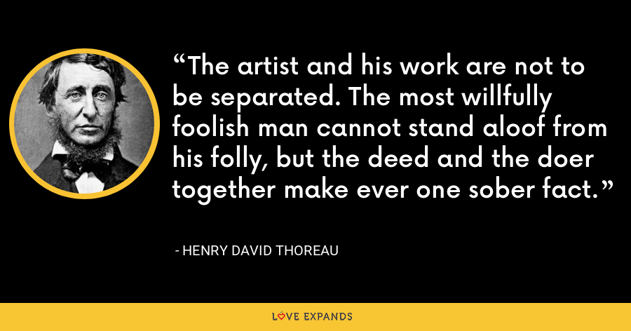 The artist and his work are not to be separated. The most willfully foolish man cannot stand aloof from his folly, but the deed and the doer together make ever one sober fact. - Henry David Thoreau