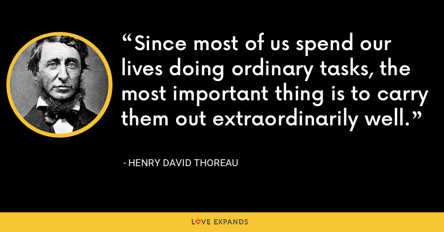 Since most of us spend our lives doing ordinary tasks, the most important thing is to carry them out extraordinarily well. - Henry David Thoreau