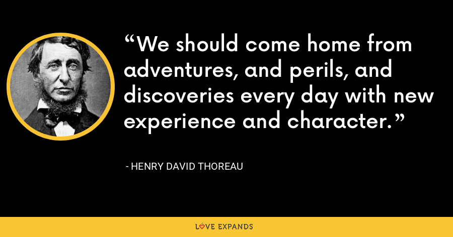 We should come home from adventures, and perils, and discoveries every day with new experience and character. - Henry David Thoreau