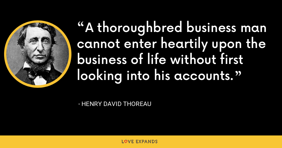 A thoroughbred business man cannot enter heartily upon the business of life without first looking into his accounts. - Henry David Thoreau
