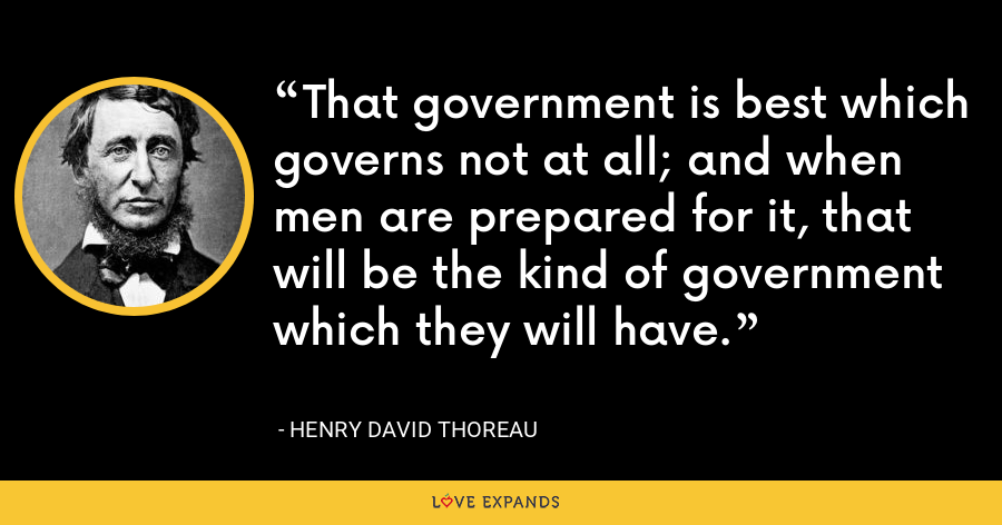 That government is best which governs not at all; and when men are prepared for it, that will be the kind of government which they will have. - Henry David Thoreau