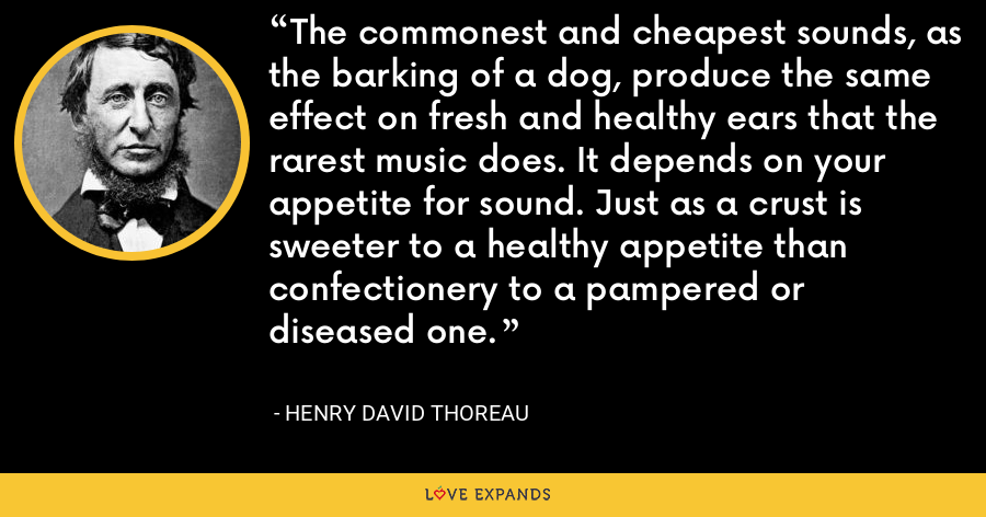 The commonest and cheapest sounds, as the barking of a dog, produce the same effect on fresh and healthy ears that the rarest music does. It depends on your appetite for sound. Just as a crust is sweeter to a healthy appetite than confectionery to a pampered or diseased one. - Henry David Thoreau