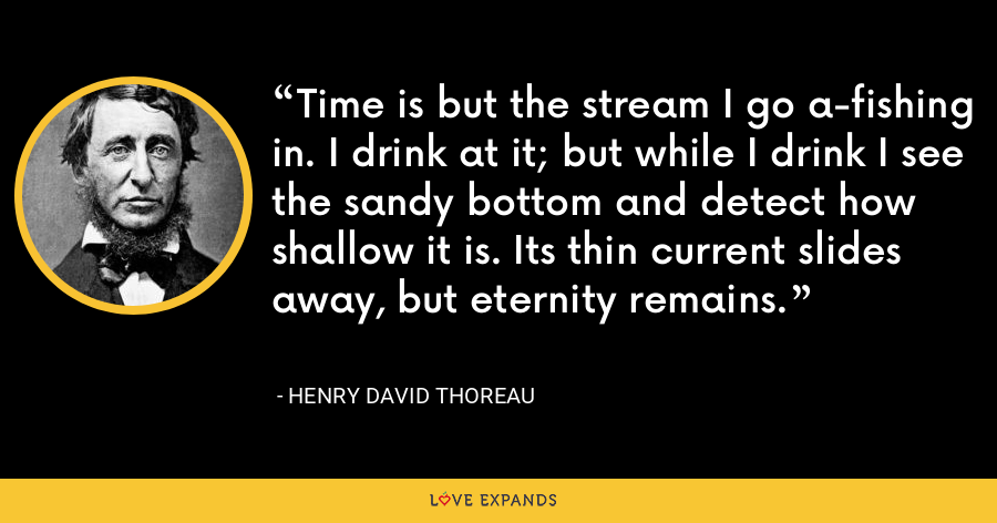 Time is but the stream I go a-fishing in. I drink at it; but while I drink I see the sandy bottom and detect how shallow it is. Its thin current slides away, but eternity remains. - Henry David Thoreau