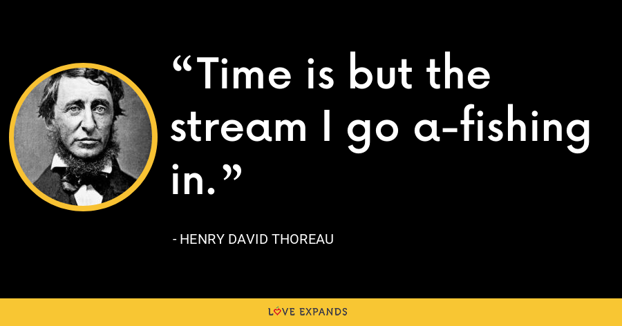 Time is but the stream I go a-fishing in. - Henry David Thoreau