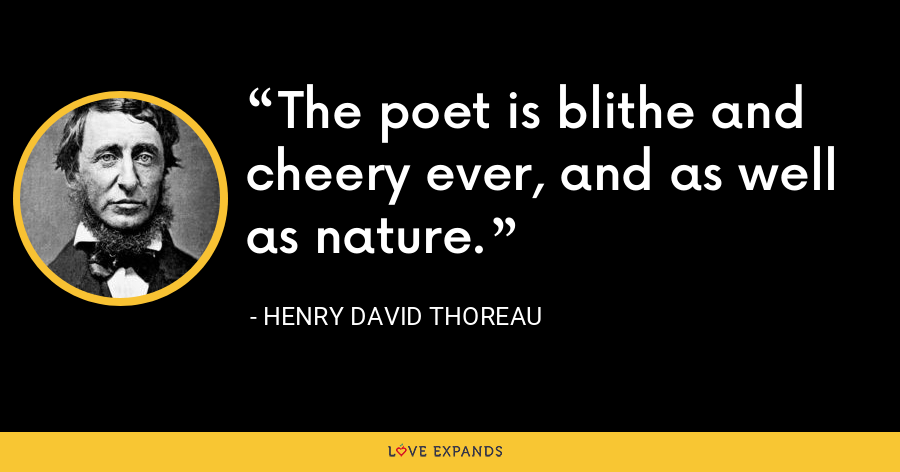 The poet is blithe and cheery ever, and as well as nature. - Henry David Thoreau
