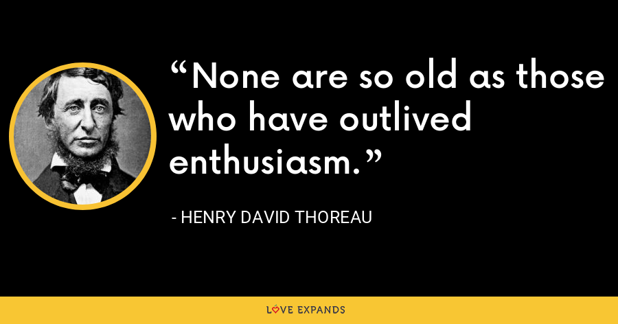 None are so old as those who have outlived enthusiasm. - Henry David Thoreau