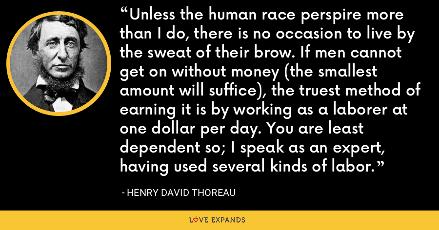 Unless the human race perspire more than I do, there is no occasion to live by the sweat of their brow. If men cannot get on without money (the smallest amount will suffice), the truest method of earning it is by working as a laborer at one dollar per day. You are least dependent so; I speak as an expert, having used several kinds of labor. - Henry David Thoreau