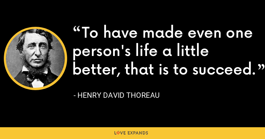 To have made even one person's life a little better, that is to succeed. - Henry David Thoreau