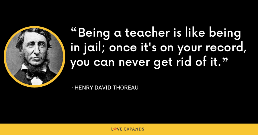 Being a teacher is like being in jail; once it's on your record, you can never get rid of it. - Henry David Thoreau