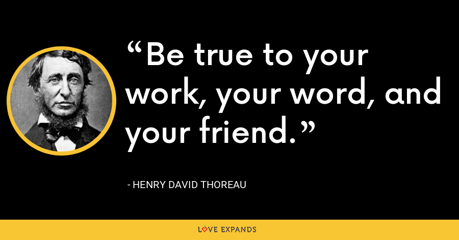 Be true to your work, your word, and your friend. - Henry David Thoreau