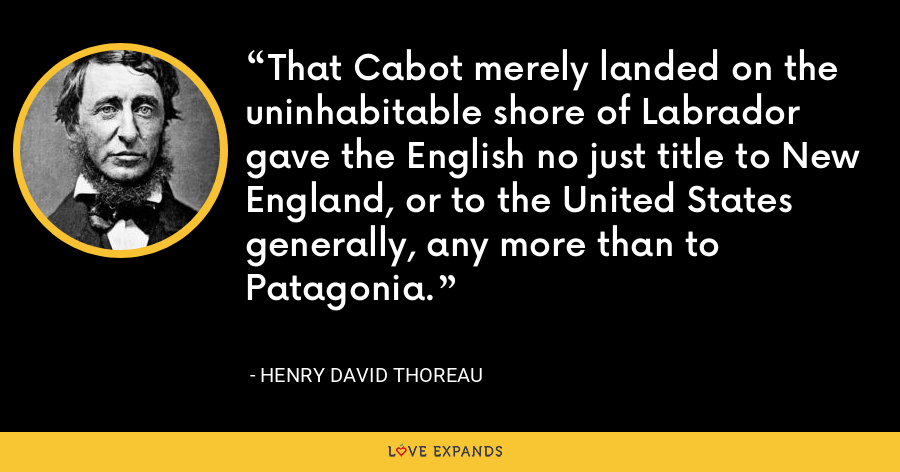 That Cabot merely landed on the uninhabitable shore of Labrador gave the English no just title to New England, or to the United States generally, any more than to Patagonia. - Henry David Thoreau