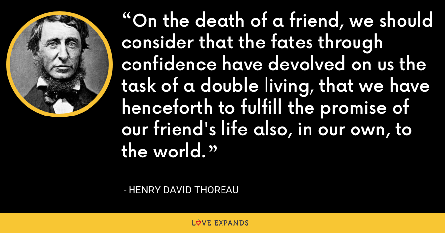 On the death of a friend, we should consider that the fates through confidence have devolved on us the task of a double living, that we have henceforth to fulfill the promise of our friend's life also, in our own, to the world. - Henry David Thoreau