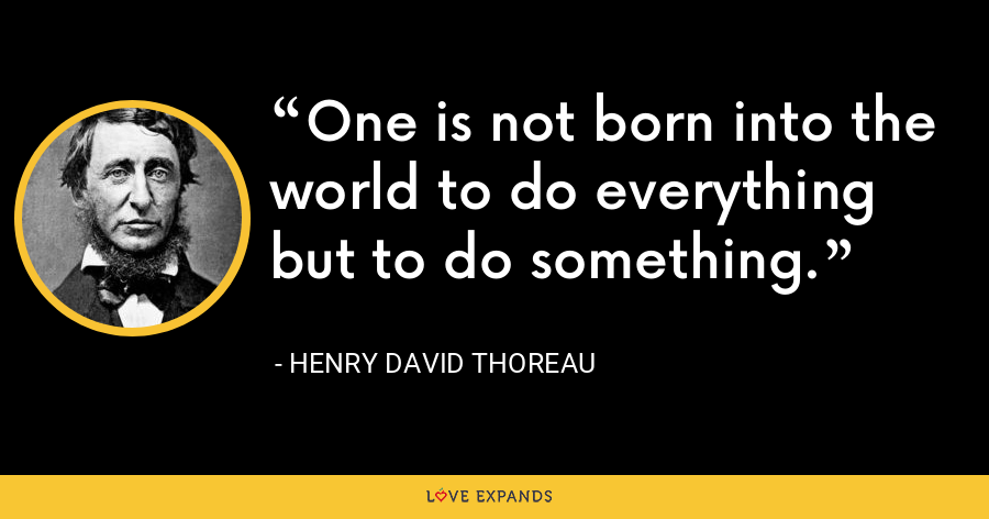 One is not born into the world to do everything but to do something. - Henry David Thoreau