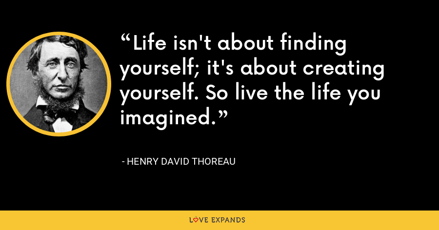 Life isn't about finding yourself; it's about creating yourself. So live the life you imagined. - Henry David Thoreau