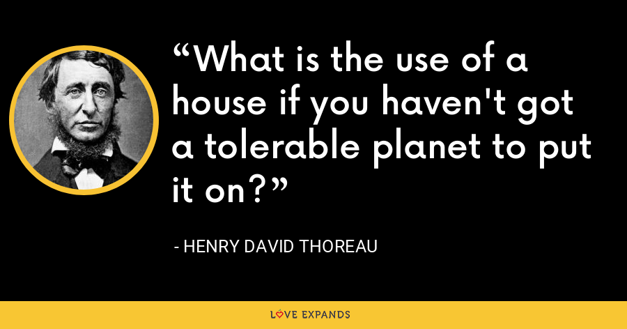 What is the use of a house if you haven't got a tolerable planet to put it on? - Henry David Thoreau