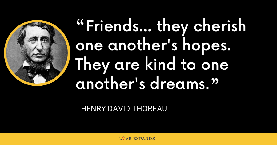 Friends... they cherish one another's hopes. They are kind to one another's dreams. - Henry David Thoreau